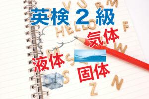 英検2級問題から学ぶ。液体、気体、固体の英語って何ていう!?